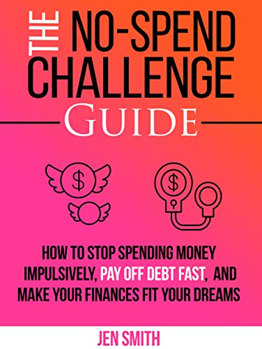 The No-Spend Challenge Guide: How to Stop Spending Money Impulsively, Pay off Debt Fast, & Make Your Finances Fit Your Dreams by Jen Smith