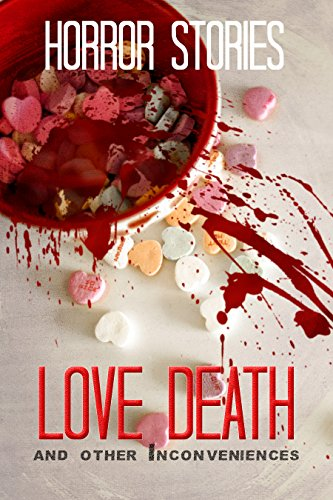 Love, Death, and Other Inconveniences: Collection of Horror Stories by Various Authors