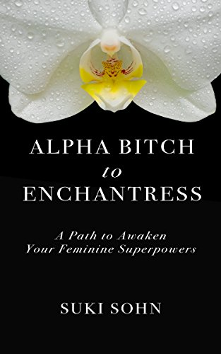 Alpha Bitch to Enchantress: A Path to Awaken Your Feminine Superpowers by Suki Sohn
