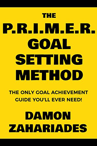The P.R.I.M.E.R. Goal Setting Method: The Only Goal Achievement Guide You'll Ever Need! by Damon Zahariades