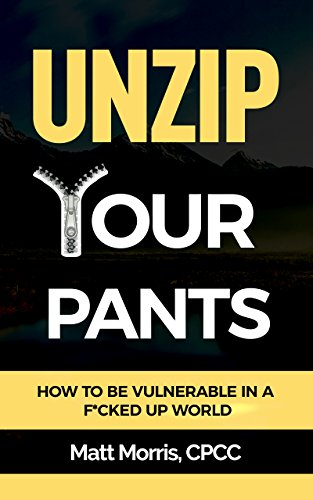 Unzip Your Pants: How to Be Vulnerable In a F*cked Up World (Managing Depression, Addiction, Anxiety, Anger, Panic, and Worry) by Matt Morris