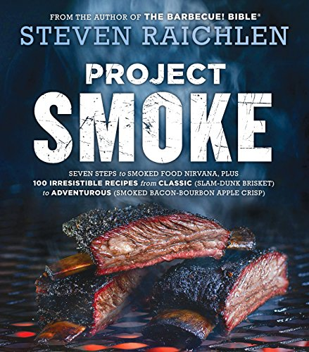Project Smoke: Seven Steps to Smoked Food Nirvana, Plus 100 Irresistible Recipes from Classic (Slam-Dunk Brisket) to Adventurous (Smoked Bacon-Bourbon Apple Crisp) by Steven Raichlen