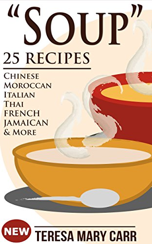 SOUP: 25 Recipes - Chinese,Moroccan, Italian,Thai, French, Jamaican & More (Amazing Recipes- Soups to die for Book 1) by Teresa Mary Carr