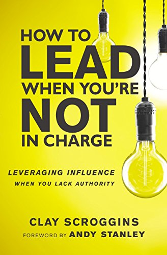 How to Lead When You're Not in Charge: Leveraging Influence When You Lack Authority by Clay Scroggins