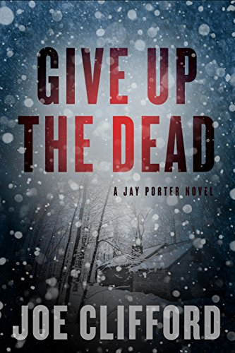 Give Up the Dead (The Jay Porter Series) by Joe Clifford