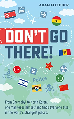 Don't Go There: From Chernobyl to North Korea—one man's quest to lose himself and find everyone else in the world's strangest places by Adam Fletcher