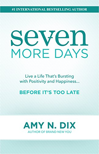 Seven More Days: Live a Life That's Bursting with Positivity and Happiness ... Before It's Too Late by Amy N. Dix