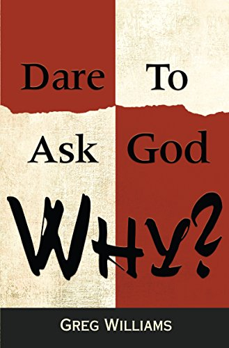 Dare to Ask God Why? by Greg Williams