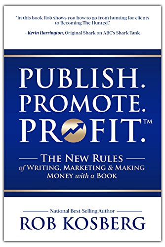 Publish. Promote. Profit.: The New Rules of Writing, Marketing & Making Money with a Book by Rob Kosberg