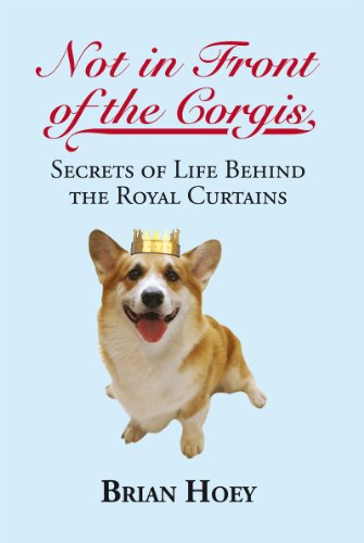 Not in Front of the Corgis: Secrets of Life Behind the Royal Curtains by Brian Hoey