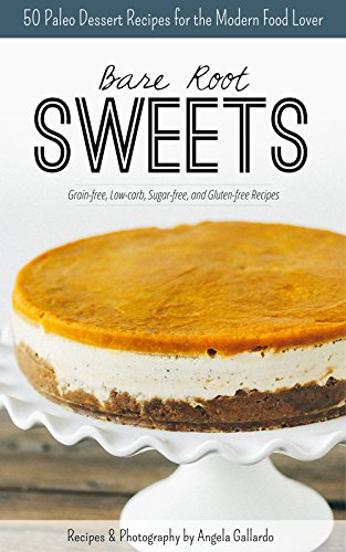 Bare Root Sweets: 30 Paleo Dessert Recipes for the Modern Food Lover by Angela Gallardo