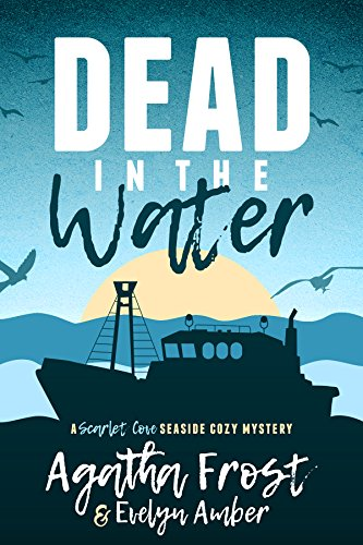 Dead in the Water (Scarlet Cove Seaside Cozy Mystery Book 1) by Agatha Frost