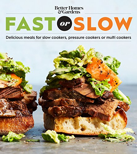Better Homes and Gardens Fast or Slow: Delicious Meals for Slow Cookers, Pressure Cookers, or Multi Cookers (Better Homes and Gardens Cooking) by Better Homes and Gardens