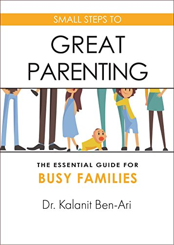 Small Steps to Great Parenting: An Essential Guide for Busy Families by Dr. Kalanit Ben-Ari