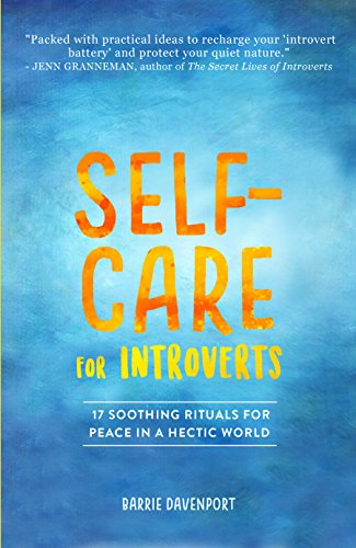 Self-Care For Introverts: 17 Soothing Rituals For Peace In A Hectic World by Barrie Davenport