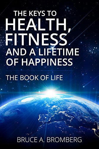 The Keys to Health, Fitness and a Lifetime of Happiness by Bruce A. Bromberg