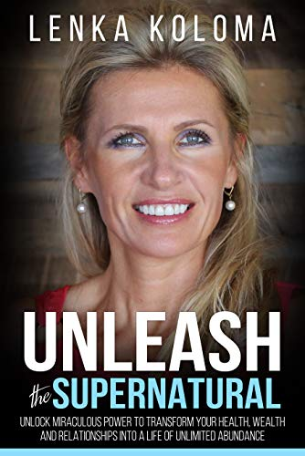 Unleash the Supernatural : Unlock Miraculous Power to Transform Your Health, Wealth and Relationships into a Life of Unlimited Abundance by Lenka Koloma
