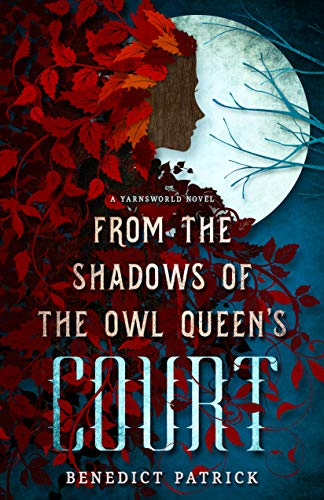 From the Shadows of the Owl Queen's Court (Yarnsworld Book 4) by Benedict Patrick
