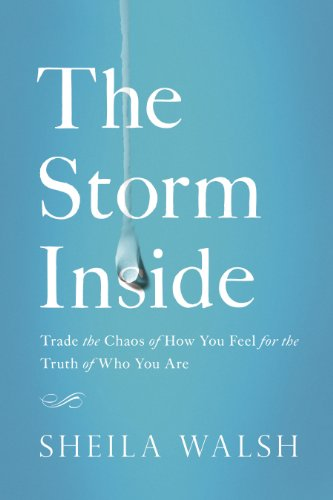 The Storm Inside: Trade the Chaos of How You Feel for the Truth of Who You Are by Sheila Walsh