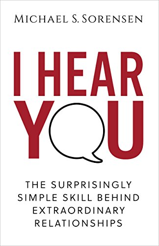 I Hear You: The Surprisingly Simple Skill Behind Extraordinary Relationships by Michael S. Sorensen