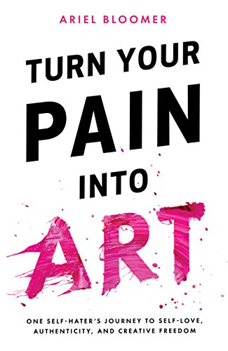 Turn Your Pain Into Art by Ariel Bloomer