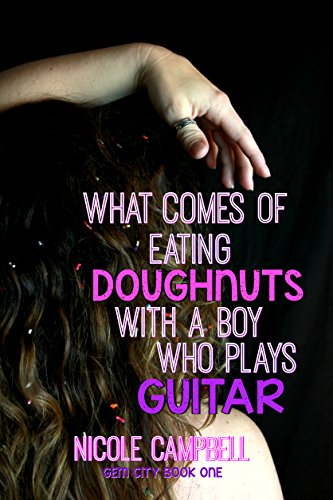 What Comes of Eating Doughnuts With a Boy Who Plays Guitar (Gem City Book 1) by Nicole Campbell