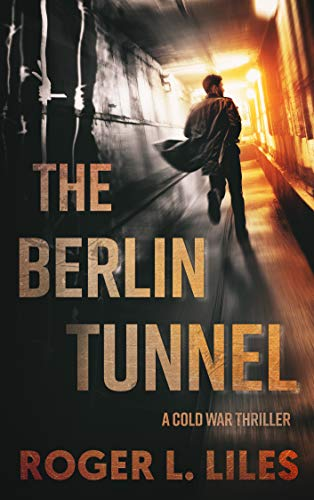 The Berlin Tunnel--A Cold War Thriller by Roger L. Liles
