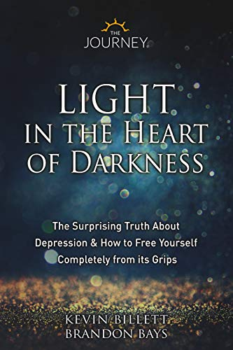 Light in the Heart of Darkness : The Surprising Truth About Depression & How to Free Yourself Completely From its Grips by Kevin Billett