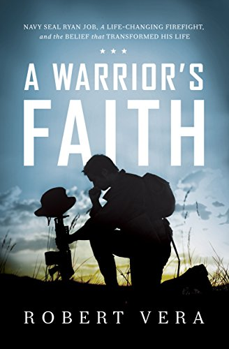 A Warrior's Faith: Navy SEAL Ryan Job, a Life-Changing Firefight, and the Belief That Transformed His Life by Robert Vera