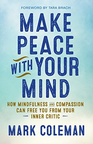 Make Peace with Your Mind: How Mindfulness and Compassion Can Free You from Your Inner Critic by Mark Coleman