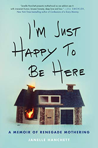 I'm Just Happy to Be Here: A Memoir of Renegade Mothering by Janelle Hanchett