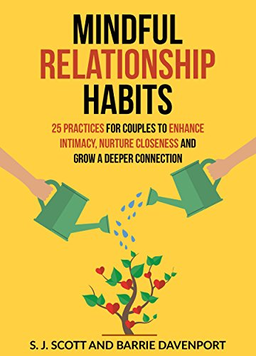 Mindful Relationship Habits: 25 Practices for Couples to Enhance Intimacy, Nurture Closeness, and Grow a Deeper Connection by S.J. Scott