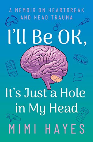 I'll Be OK, It's Just A Hole In My Head: A Memoir On Heartbeak And Head Trauma by Mimi Hayes