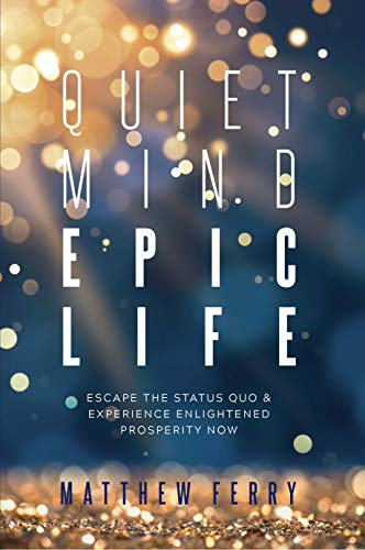 Quiet Mind Epic Life: Escape The Status Quo & Experience Enlightened Prosperity Now by Matthew Ferry