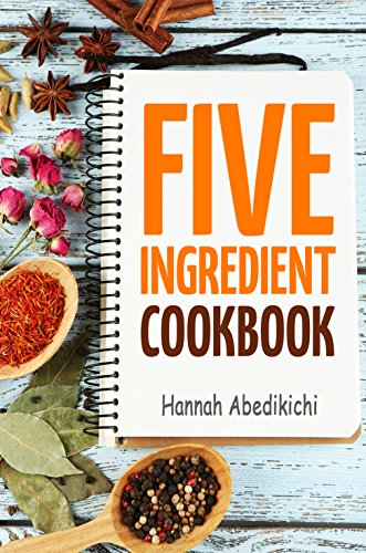 Five Ingredient Cookbook: Easy Recipes in 5 Ingredients or Less by Hannah Abedikichi