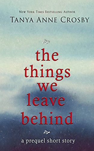 The Things We Leave Behind by Tanya Anne Crosby
