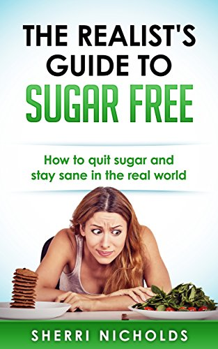 The Realist's Guide To Sugar Free: How To Quit Sugar And Stay Sane In The Real World by Sherri Nicholds