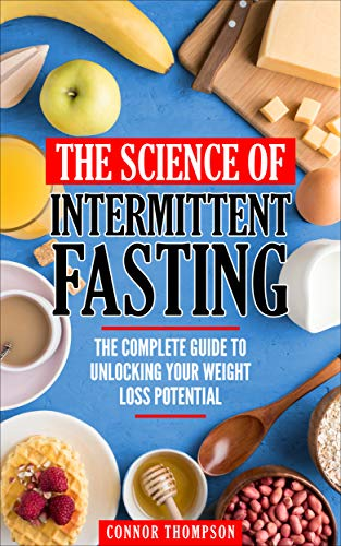 Intermittent Fasting: The Science Of Intermittent Fasting: The Complete Guide To Unlocking Your Weight Loss Potential by Connor Thompson