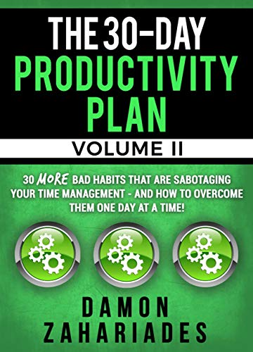The 30-Day Productivity Plan (VOLUME II): 30 MORE Bad Habits That Are Sabotaging Your Time Management - And How To Overcome Them One Day At A Time! by Damon Zahariades