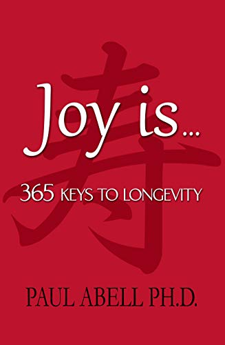 Joy is . . . 365 Keys to Longevity by Paul Abell Ph.D.
