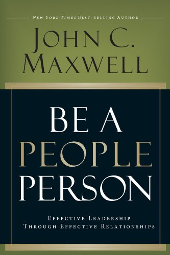 Be A People Person: Effective Leadership Through Effective Relationships by John C. Maxwell