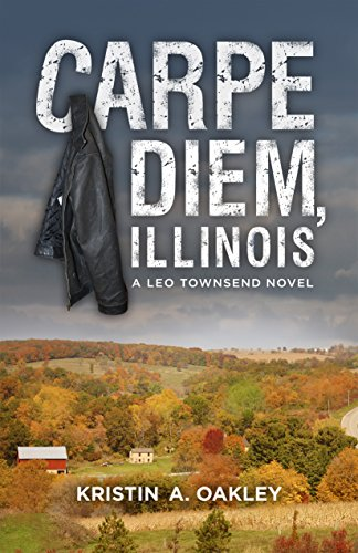 Carpe Diem, Illinois: A Leo Townsend Novel (Leo Townsend Novels Book 1) by Kristin A. Oakley