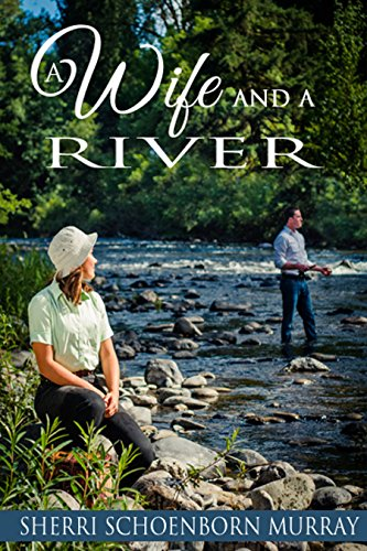 A Wife and a River: Clean Fishing Fiction by Sherri Schoenborn Murray