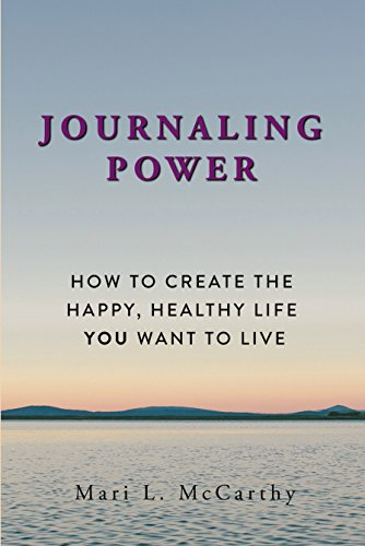 Journaling Power: How to Create the Happy, Healthy Life You Want to Live by Mari L. McCarthy