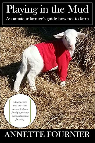 Playing in the Mud: An Amateur Farmer's Guide How Not to Farm by Annette Fournier