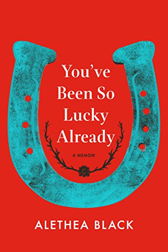 You've Been So Lucky Already: A Memoir by Alethea Black