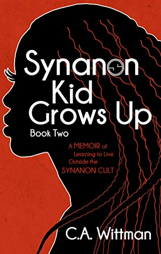 Synanon Kid Grows Up: A Memoir Of Learning To Live Outside The Synanon Cult by C.A. Wittman