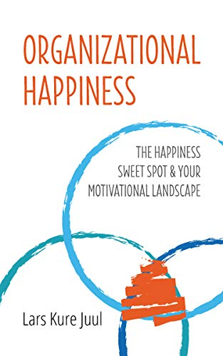Organizational Happiness: The Happiness Sweet Spot & Your Motivational Landscape by Lars Kure Juul