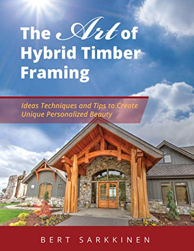 The Art of Hybrid Timber Framing: Timber Frame Ideas, Post & Beam Inspirations, Tips & Techniques by Bert Sarkkinen