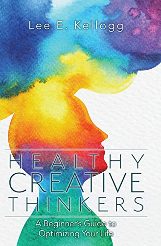 Healthy Creative Thinkers: A Beginner's Guide to Optimizing Your Life by Lee Kellogg